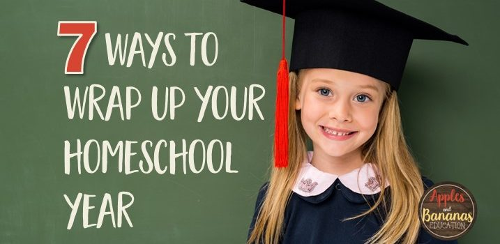 7 Ways to Wrap Up the Homeschool Year